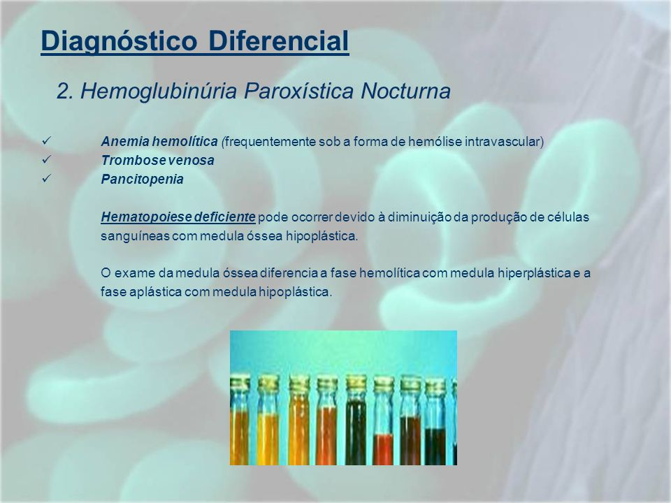 Diagnóstico Diferencial Anemia hemolítica (frequentemente sob a forma de hemólise intravascular) Trombose venosa Pancitopenia Hematopoiese deficiente