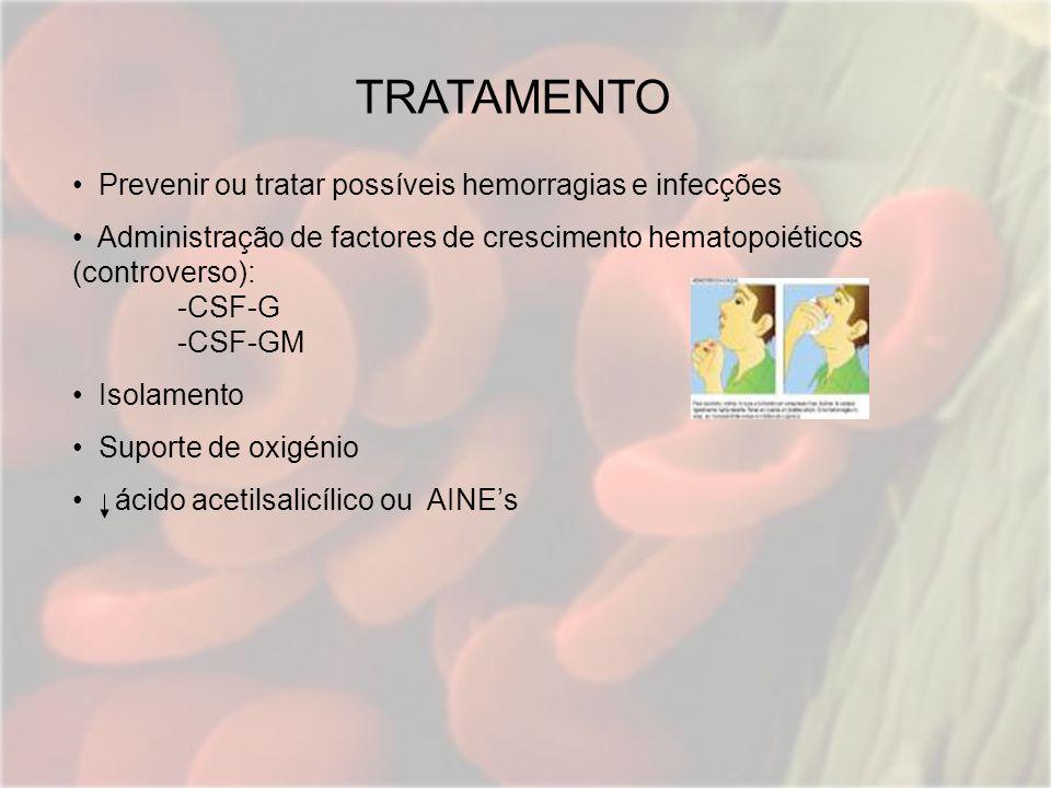 TRATAMENTO Prevenir ou tratar possíveis hemorragias e infecções Administração de factores de crescimento hematopoiéticos (controverso): -CSF-G -CSF-GM