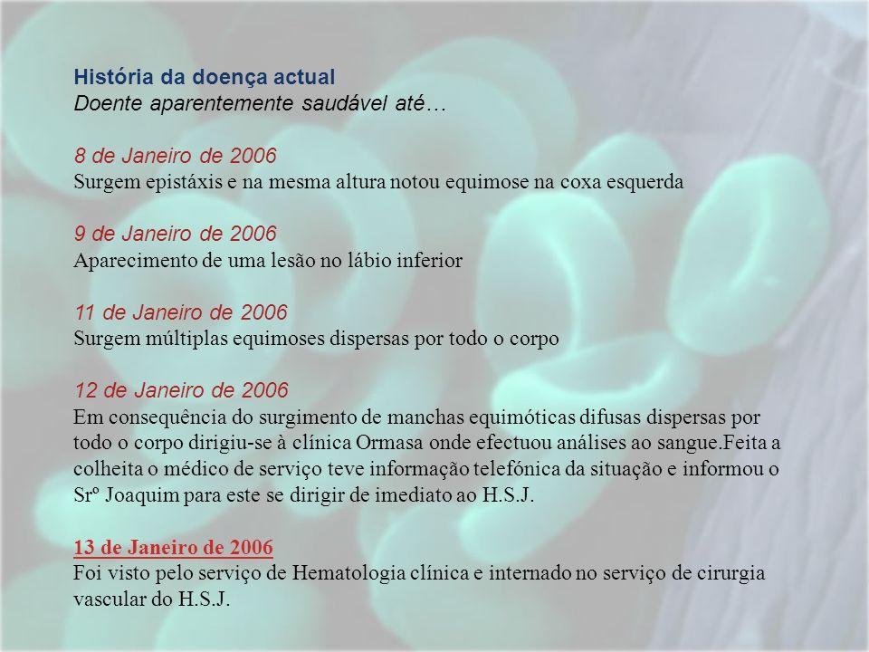 História da doença actual Doente aparentemente saudável até… 8 de Janeiro de 2006 Surgem epistáxis e na mesma altura notou equimose na coxa esquerda 9