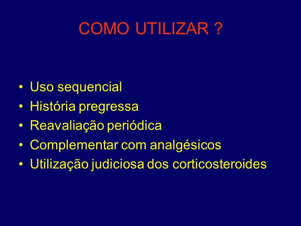 COMO UTILIZAR ? Uso sequencial História pregressa Reavaliação periódica Complementar com analgésicos Utilização judiciosa dos corticosteroides