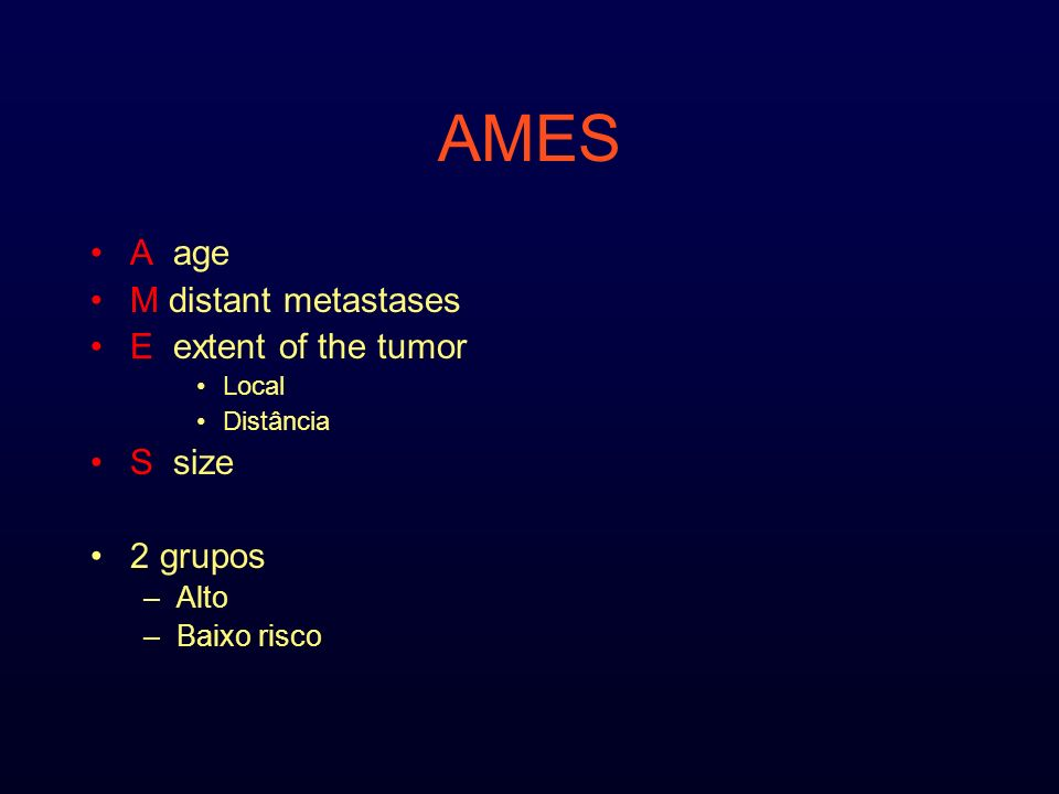 AMES A age M distant metastases E extent of the tumor Local Distância S size 2 grupos –Alto –Baixo risco