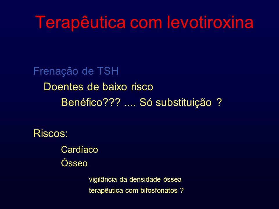 Terapêutica com levotiroxina Frenação de TSH Doentes de baixo risco Benéfico???.... Só substituição ? Riscos: Cardíaco Ósseo vigilância da densidade ó