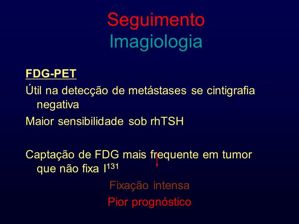 Seguimento Imagiologia FDG-PET Útil na detecção de metástases se cintigrafia negativa Maior sensibilidade sob rhTSH Captação de FDG mais frequente em