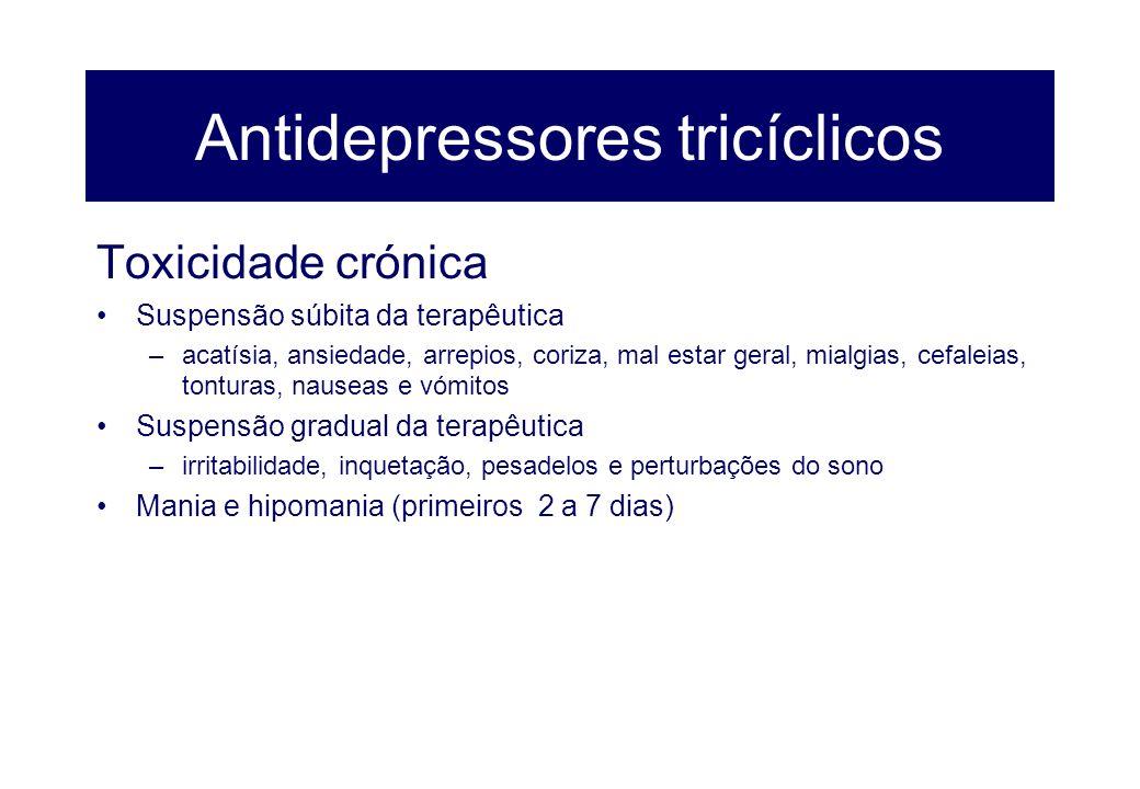 Antidepressores tricíclicos Toxicidade crónica Suspensão súbita da terapêutica –acatísia, ansiedade, arrepios, coriza, mal estar geral, mialgias, cefa