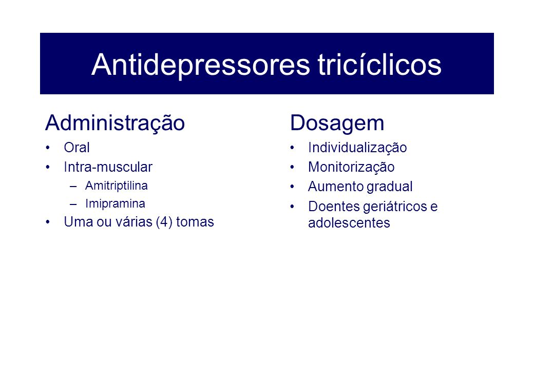 Antidepressores tricíclicos Administração Oral Intra-muscular –Amitriptilina –Imipramina Uma ou várias (4) tomas Dosagem Individualização Monitorizaçã