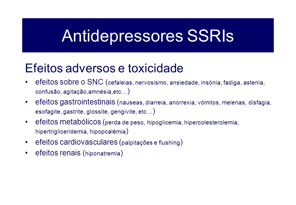 Antidepressores SSRIs Efeitos adversos e toxicidade efeitos sobre o SNC ( cefaleias, nervosismo, ansiedade, insónia, fadiga, astenia, confusão, agitaç