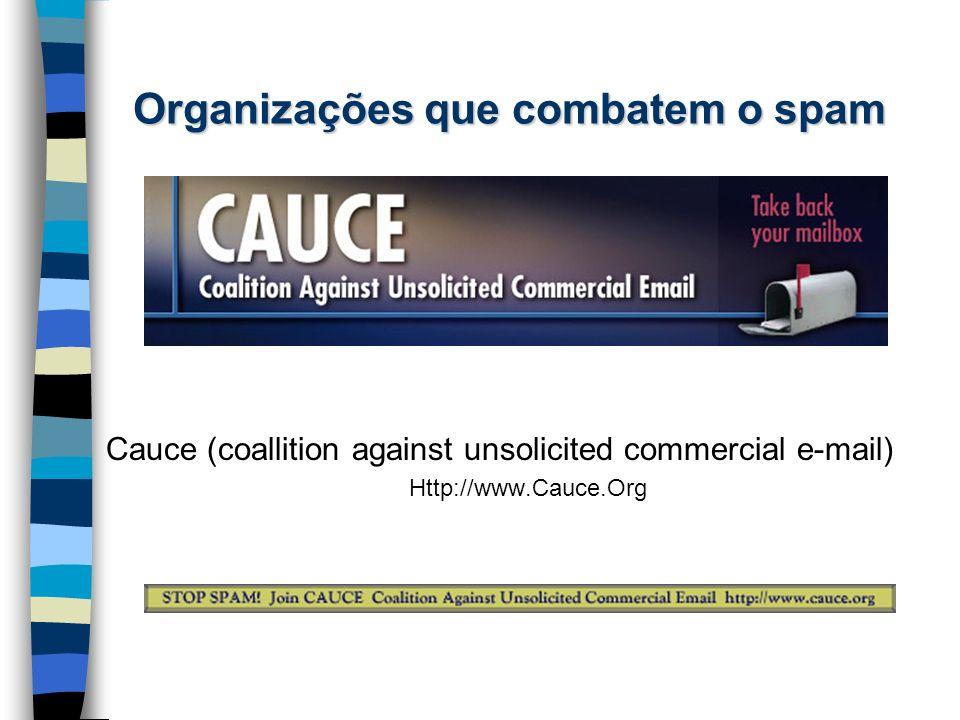 Organizações que combatem o spam Cauce (coallition against unsolicited commercial e-mail) Http://www.Cauce.Org