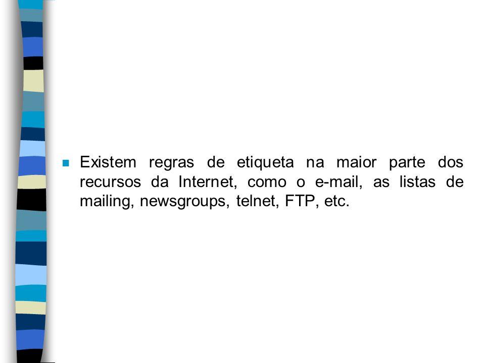 n Existem regras de etiqueta na maior parte dos recursos da Internet, como o e-mail, as listas de mailing, newsgroups, telnet, FTP, etc.