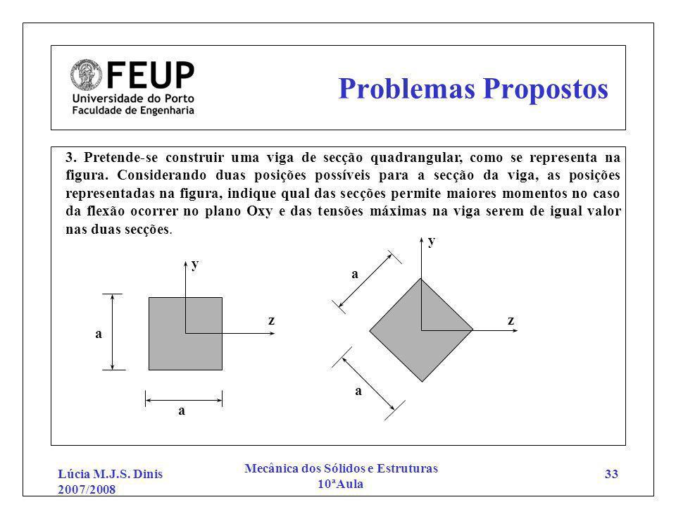 Lúcia M.J.S. Dinis 2007/2008 Mecânica dos Sólidos e Estruturas 10ªAula 33 Problemas Propostos 3. Pretende-se construir uma viga de secção quadrangular