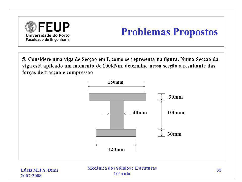 Lúcia M.J.S. Dinis 2007/2008 Mecânica dos Sólidos e Estruturas 10ªAula 35 Problemas Propostos 5. Considere uma viga de Secção em I, como se representa