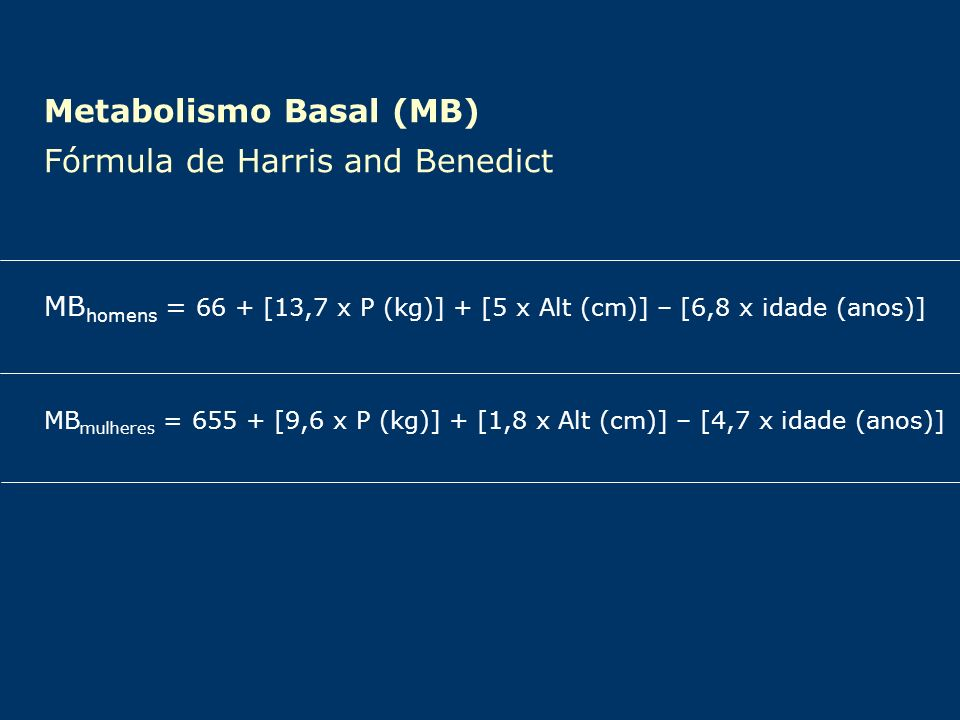 Metabolismo Basal (MB) Fórmula de Harris and Benedict MB homens = 66 + [13,7 x P (kg)] + [5 x Alt (cm)] – [6,8 x idade (anos)] MB mulheres = 655 + [9,