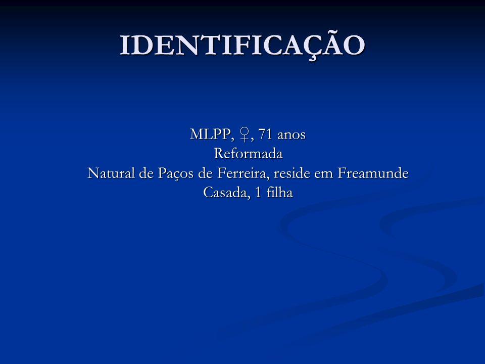 IDENTIFICAÇÃO MLPP,, 71 anos Reformada Natural de Paços de Ferreira, reside em Freamunde Casada, 1 filha