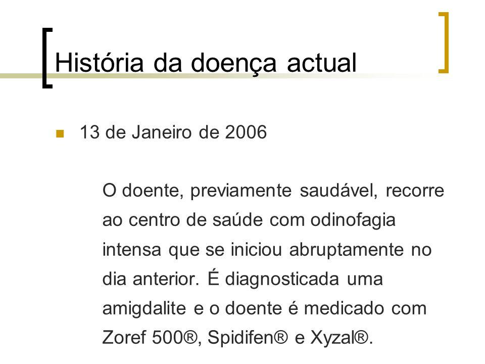 História da doença actual 13 de Janeiro de 2006 O doente, previamente saudável, recorre ao centro de saúde com odinofagia intensa que se iniciou abrup