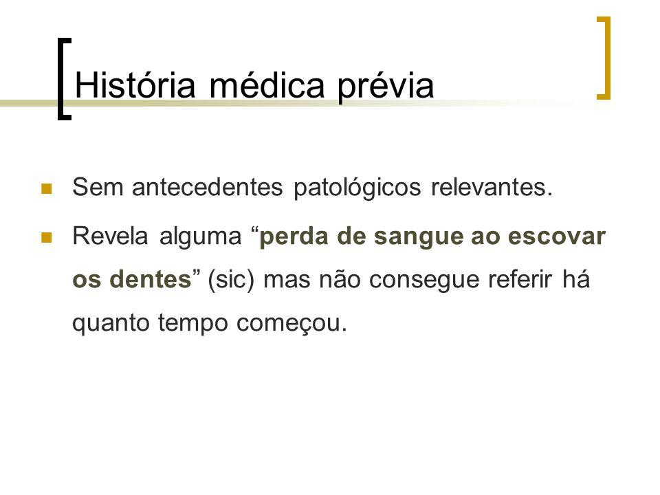 História médica prévia Sem antecedentes patológicos relevantes. Revela alguma perda de sangue ao escovar os dentes (sic) mas não consegue referir há q