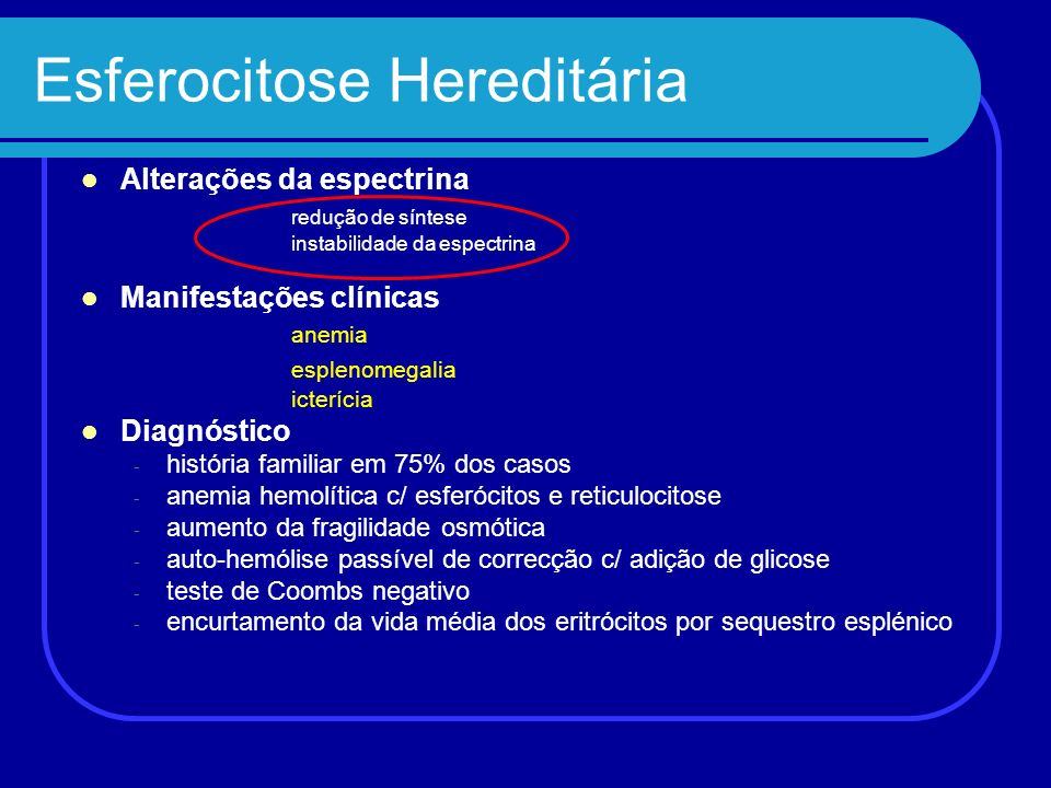 Esferocitose Hereditária Alterações da espectrina redução de síntese instabilidade da espectrina Manifestações clínicas anemia esplenomegalia icteríci