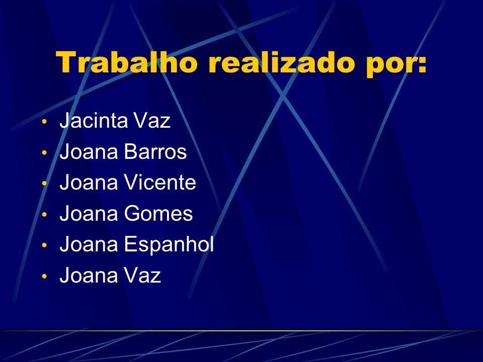 Trabalho realizado por: Jacinta Vaz Joana Barros Joana Vicente Joana Gomes Joana Espanhol Joana Vaz