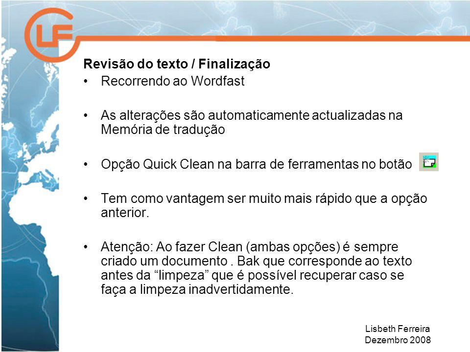 Lisbeth Ferreira Dezembro 2008 Revisão do texto / Finalização Recorrendo ao Wordfast As alterações são automaticamente actualizadas na Memória de tradução Opção Quick Clean na barra de ferramentas no botão Tem como vantagem ser muito mais rápido que a opção anterior.