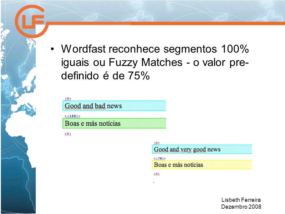 Lisbeth Ferreira Dezembro 2008 Wordfast reconhece segmentos 100% iguais ou Fuzzy Matches - o valor pre- definido é de 75%