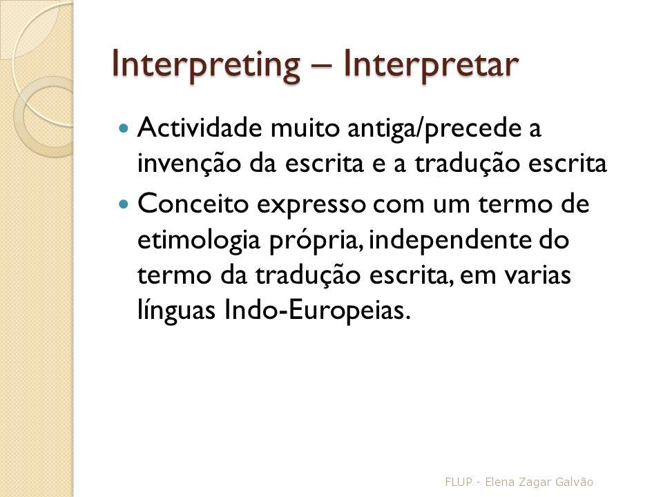 Interpreting – Interpretar Actividade muito antiga/precede a invenção da escrita e a tradução escrita Conceito expresso com um termo de etimologia própria, independente do termo da tradução escrita, em varias línguas Indo-Europeias.