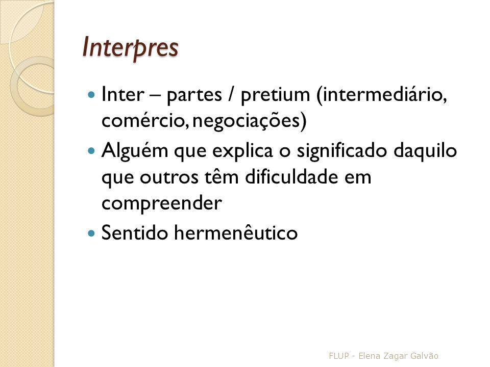Interpres Inter – partes / pretium (intermediário, comércio, negociações) Alguém que explica o significado daquilo que outros têm dificuldade em compreender Sentido hermenêutico FLUP - Elena Zagar Galvão