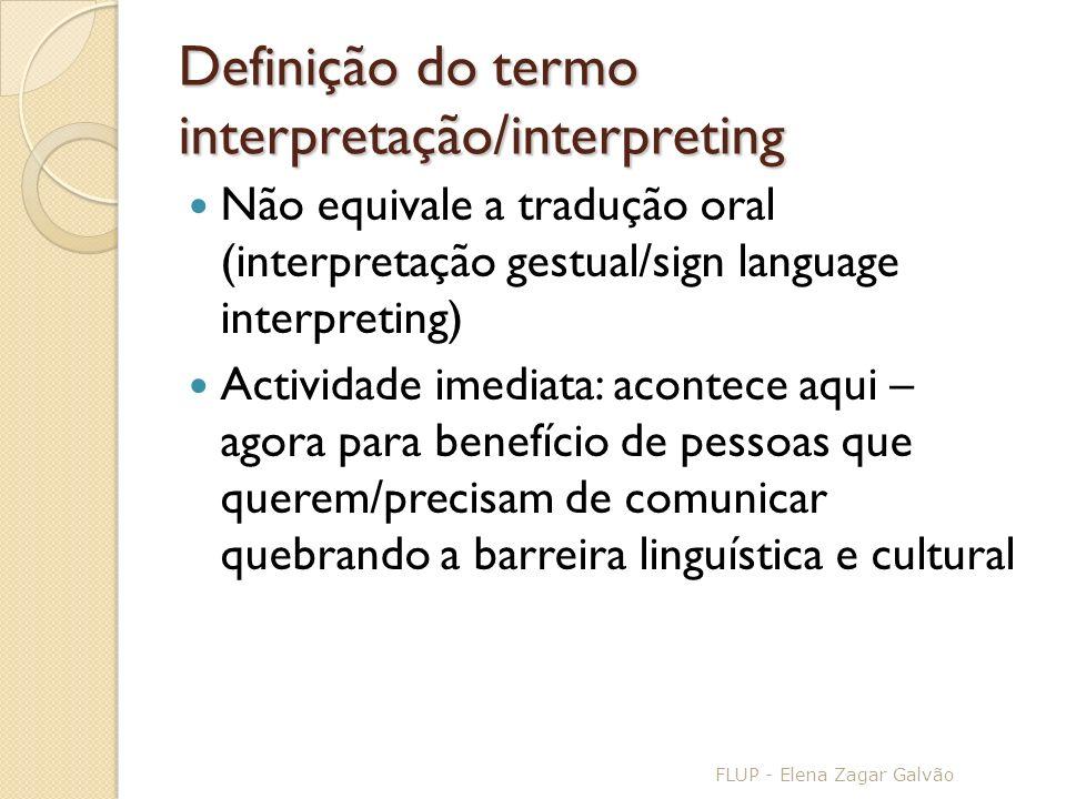 Definição do termo interpretação/interpreting Não equivale a tradução oral (interpretação gestual/sign language interpreting) Actividade imediata: acontece aqui – agora para benefício de pessoas que querem/precisam de comunicar quebrando a barreira linguística e cultural FLUP - Elena Zagar Galvão