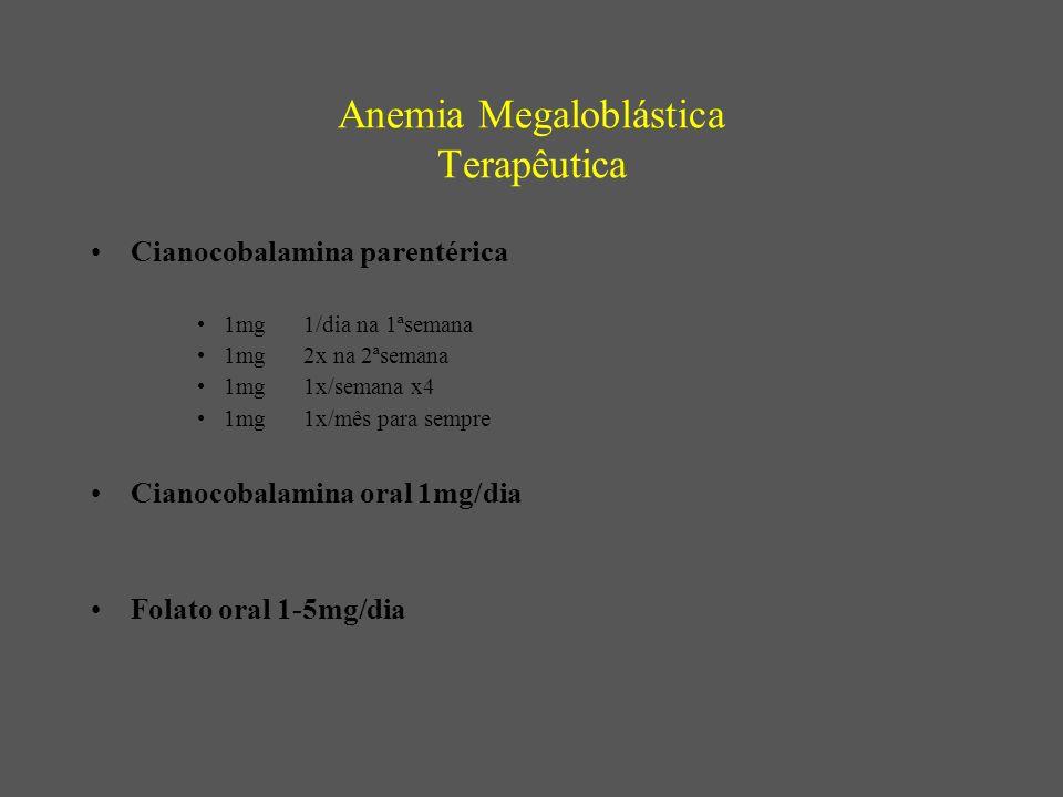 Anemia Megaloblástica Terapêutica Cianocobalamina parentérica 1mg1/dia na 1ªsemana 1mg 2x na 2ªsemana 1mg1x/semana x4 1mg1x/mês para sempre Cianocobalamina oral 1mg/dia Folato oral 1-5mg/dia