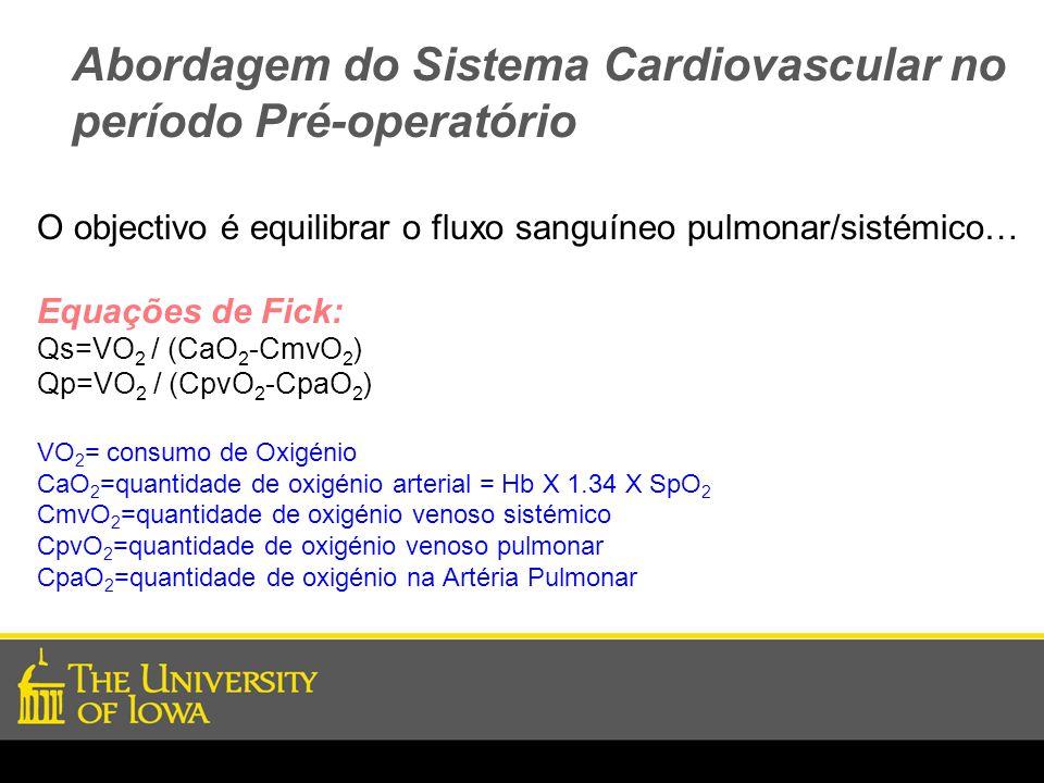 Abordagem do Sistema Cardiovascular no período Pré-operatório O objectivo é equilibrar o fluxo sanguíneo pulmonar/sistémico… Equações de Fick: Qs=VO 2