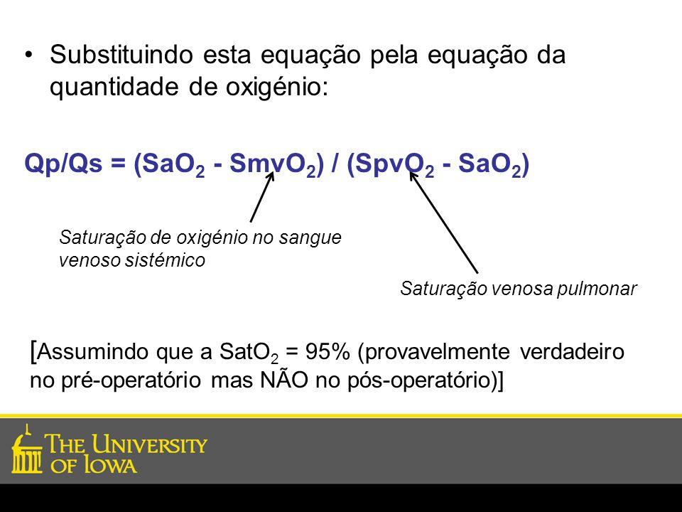 Substituindo esta equação pela equação da quantidade de oxigénio: Qp/Qs = (SaO 2 - SmvO 2 ) / (SpvO 2 - SaO 2 ) Saturação de oxigénio no sangue venoso