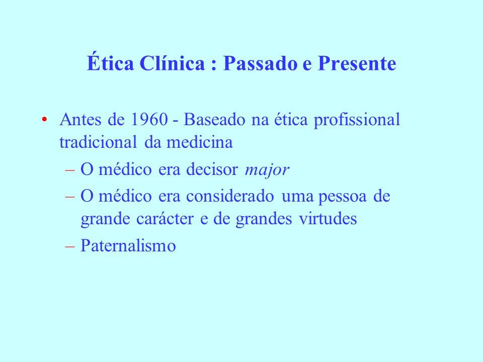 Ética Clínica : Passado e Presente Antes de 1960 - Baseado na ética profissional tradicional da medicina –O médico era decisor major –O médico era con
