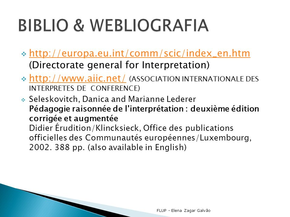 http://europa.eu.int/comm/scic/index_en.htm (Directorate general for Interpretation) http://europa.eu.int/comm/scic/index_en.htm http://www.aiic.net/ (ASSOCIATION INTERNATIONALE DES INTERPRETES DE CONFERENCE) http://www.aiic.net/ Seleskovitch, Danica and Marianne Lederer Pédagogie raisonnée de l interprétation : deuxième édition corrigée et augmentée Didier Érudition/Klincksieck, Office des publications officielles des Communautés européennes/Luxembourg, 2002.