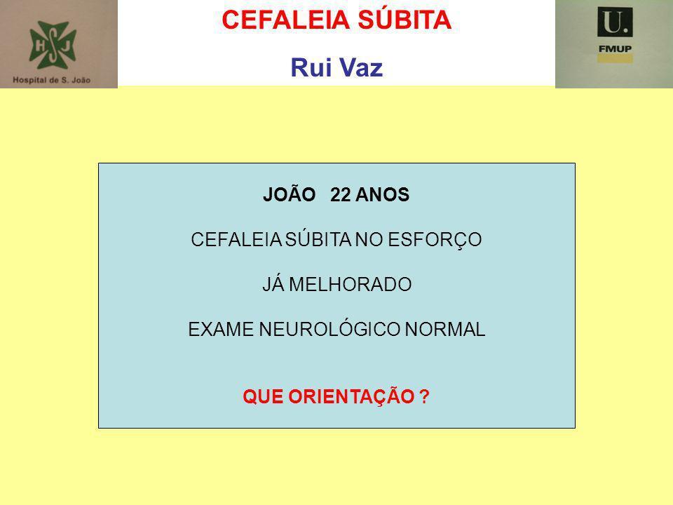 CEFALEIA SÚBITA Rui Vaz JOÃO 22 ANOS CEFALEIA SÚBITA NO ESFORÇO JÁ MELHORADO EXAME NEUROLÓGICO NORMAL QUE ORIENTAÇÃO ?