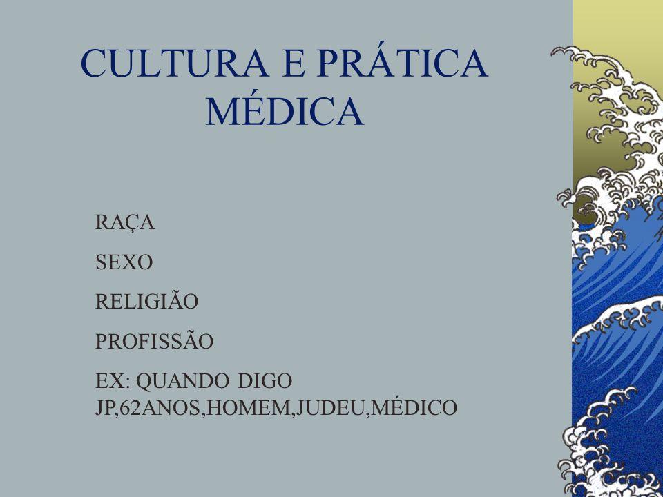 CULTURA E PRÁTICA MÉDICA RAÇA SEXO RELIGIÃO PROFISSÃO EX: QUANDO DIGO JP,62ANOS,HOMEM,JUDEU,MÉDICO