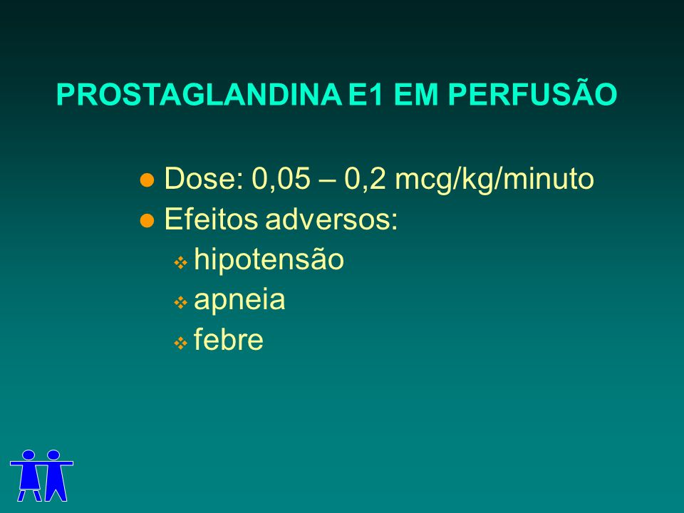 PROSTAGLANDINA E1 EM PERFUSÃO Dose: 0,05 – 0,2 mcg/kg/minuto Efeitos adversos: hipotensão apneia febre