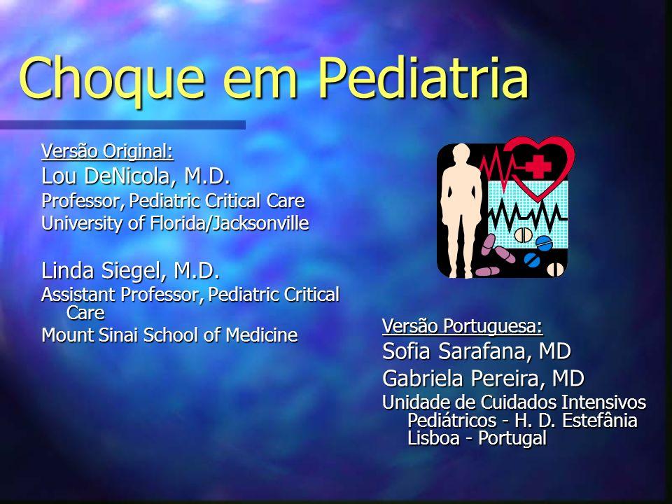 Diagnóstico Diferencial do Choque I n Hipovolémico –Hemorragia –Perda de Soro/Plasma –Fármacos n Distributivo –Anafiláctico –Neurogénico –Séptico n Cardiogénico –Falência do miocárdio –Disritmia –Cardiopatia Congénita (ducto-dependente) n Obstrutivo –Pneumotórax, Tamponamento, Dissecção n Dissociativo –Calor, CO, Cianeto –Endócrino