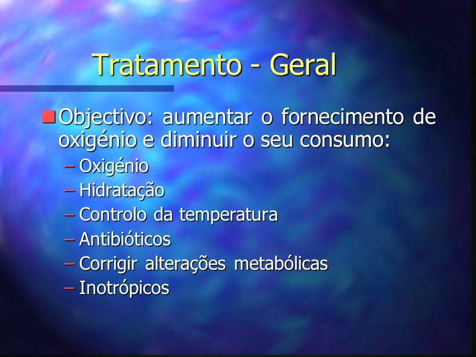 Tratamento - Geral nObjectivo: aumentar o fornecimento de oxigénio e diminuir o seu consumo: –Oxigénio –Hidratação –Controlo da temperatura –Antibióticos –Corrigir alterações metabólicas –Inotrópicos