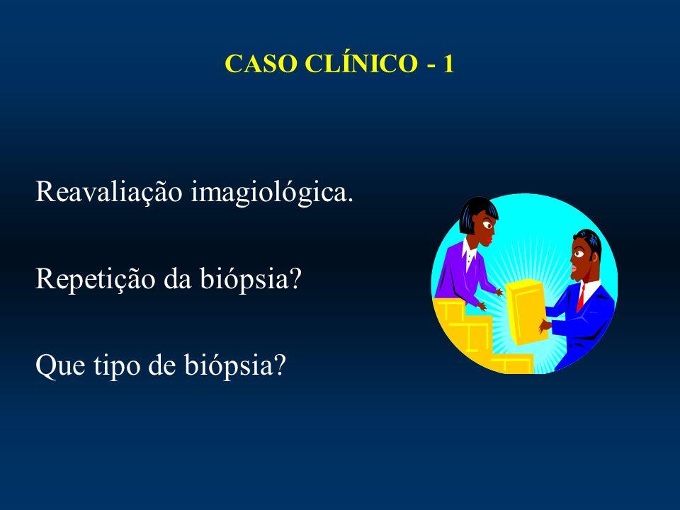 CASO CLÍNICO - 1 Reavaliação imagiológica. Repetição da biópsia? Que tipo de biópsia?