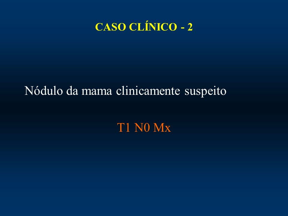 CASO CLÍNICO - 2 Nódulo da mama clinicamente suspeito T1 N0 Mx