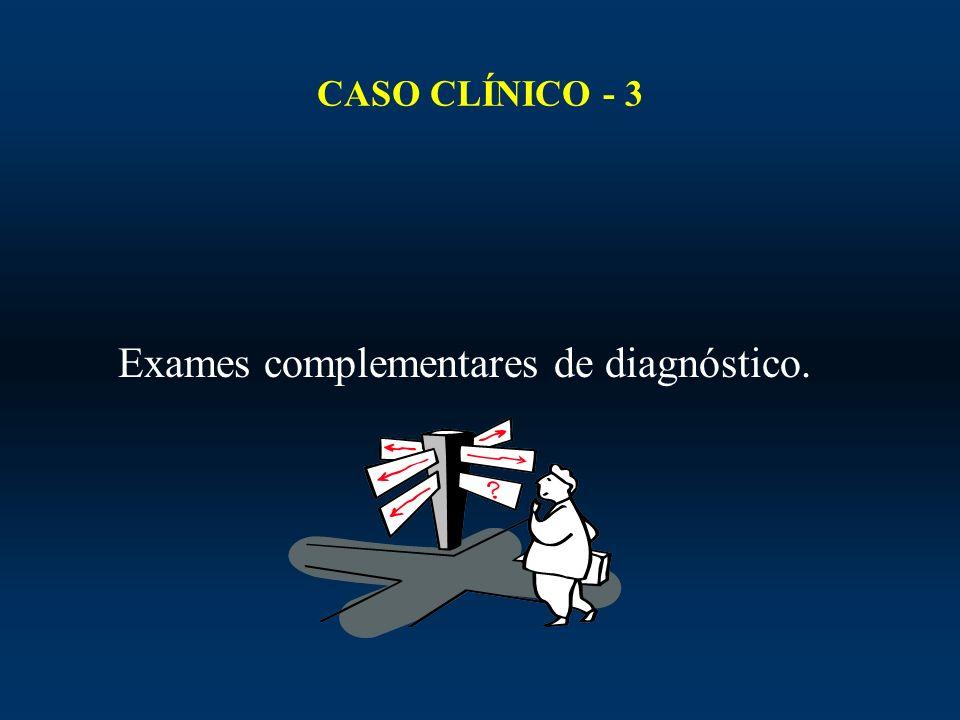 CASO CLÍNICO - 3 Exames complementares de diagnóstico.