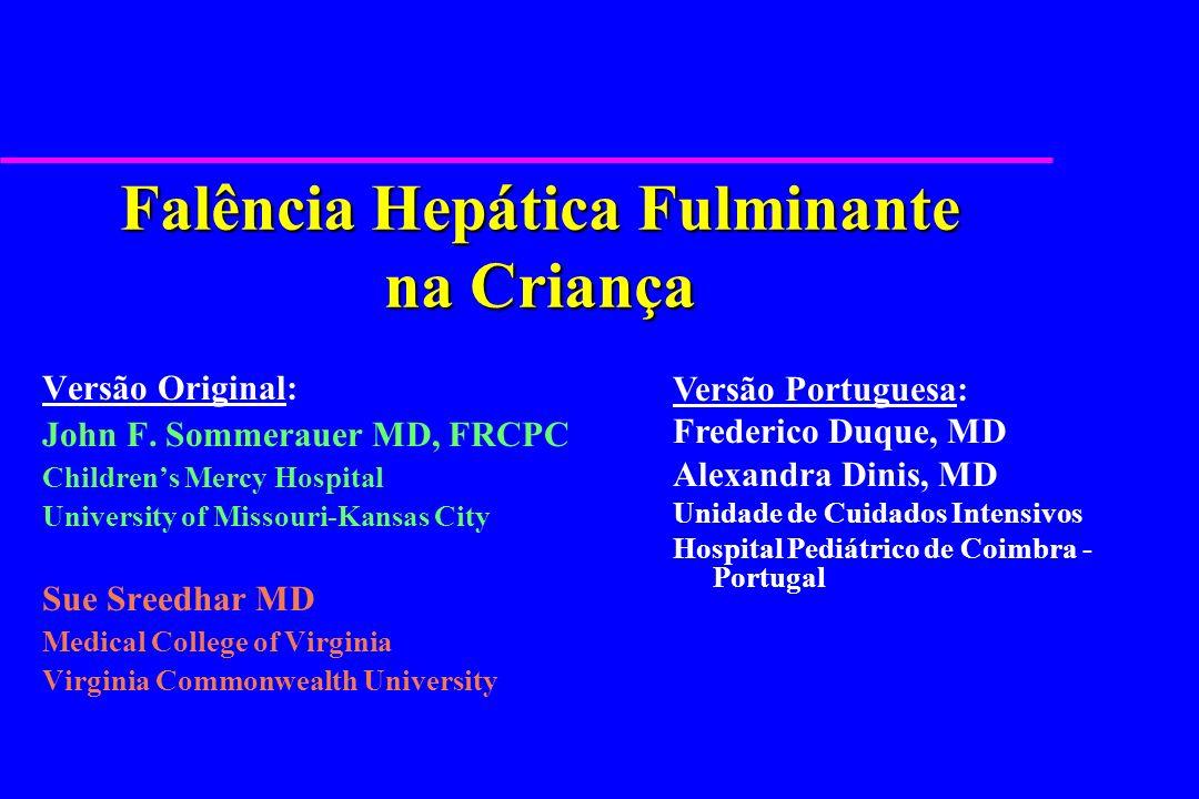 FHF: Mecanismos de lesão hepática u Lesão hepatocelular directa l Família Herpes vírus - VHA, VHB, VHC l Metabolitos tóxicos ou reactivos - paracetamol l Metabolitos tóxicos endógenos – doenças metabólicas u Lesão hepatocelular imunomediada l Infecções virais l Hepatotoxicidade por fármacos (dihidralazina, halotano) u Lesão hepatocelular isquémica l Choque, SRIS