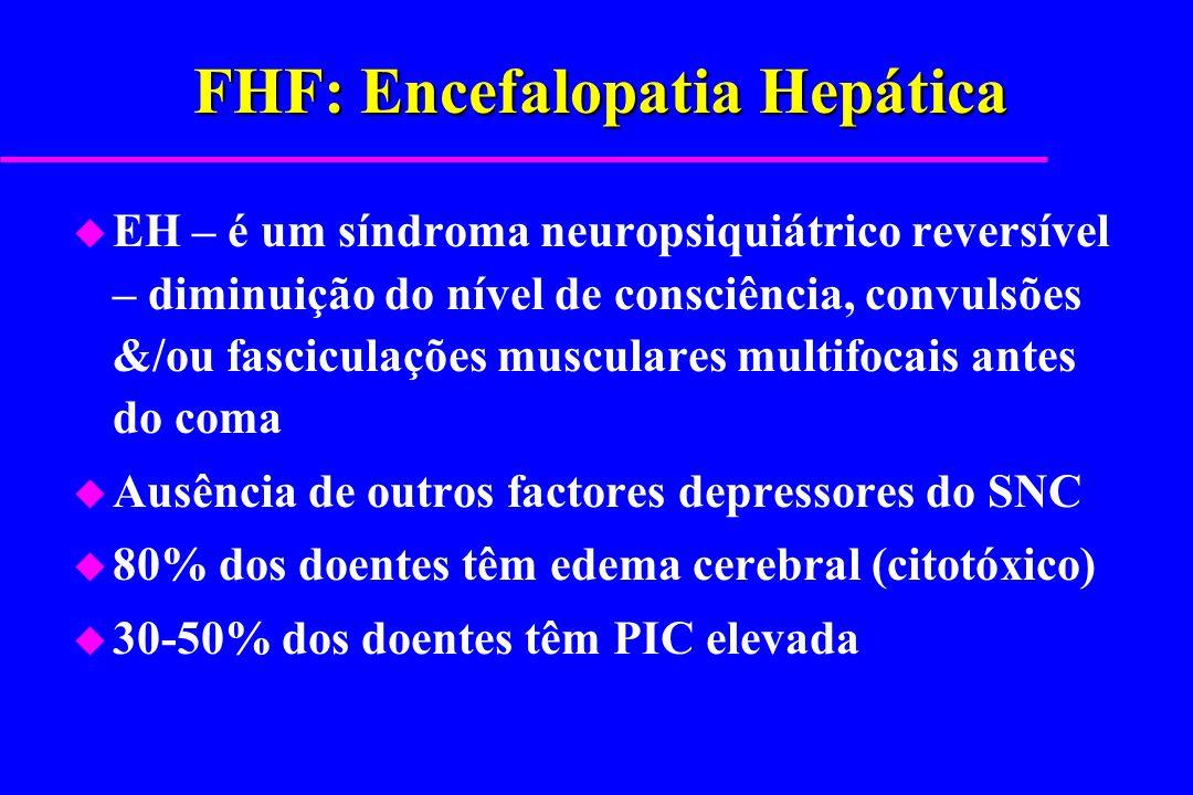 FHF: Encefalopatia Hepática u EH – é um síndroma neuropsiquiátrico reversível – diminuição do nível de consciência, convulsões &/ou fasciculações musc