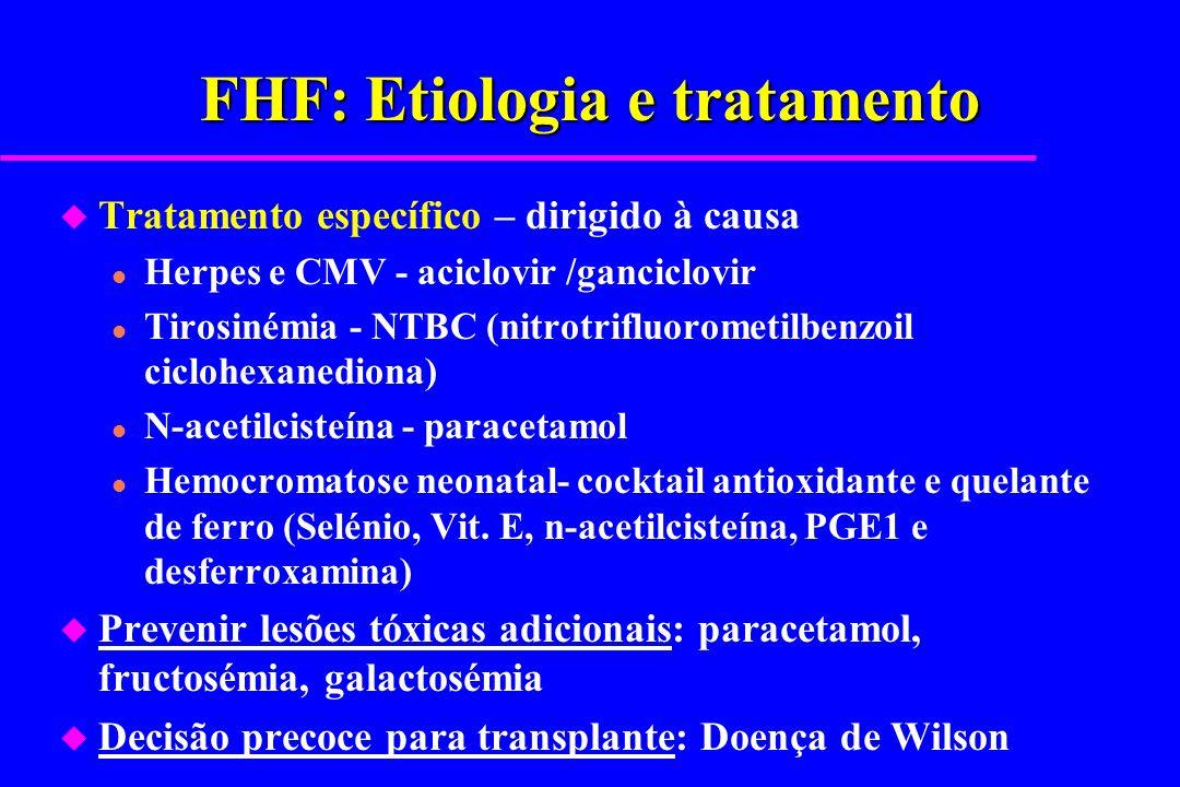 FHF: Etiologia e tratamento u Tratamento específico – dirigido à causa l Herpes e CMV - aciclovir /ganciclovir l Tirosinémia - NTBC (nitrotrifluoromet