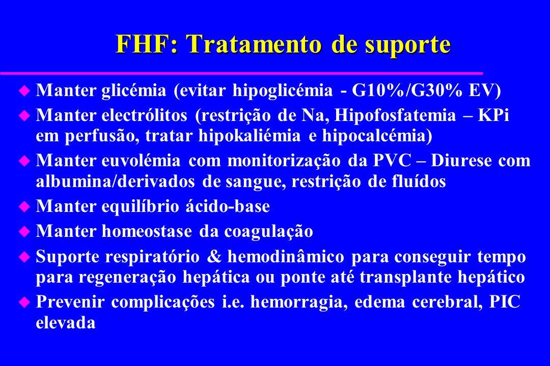 FHF: Tratamento de suporte u Manter glicémia (evitar hipoglicémia - G10%/G30% EV) u Manter electrólitos (restrição de Na, Hipofosfatemia – KPi em perf