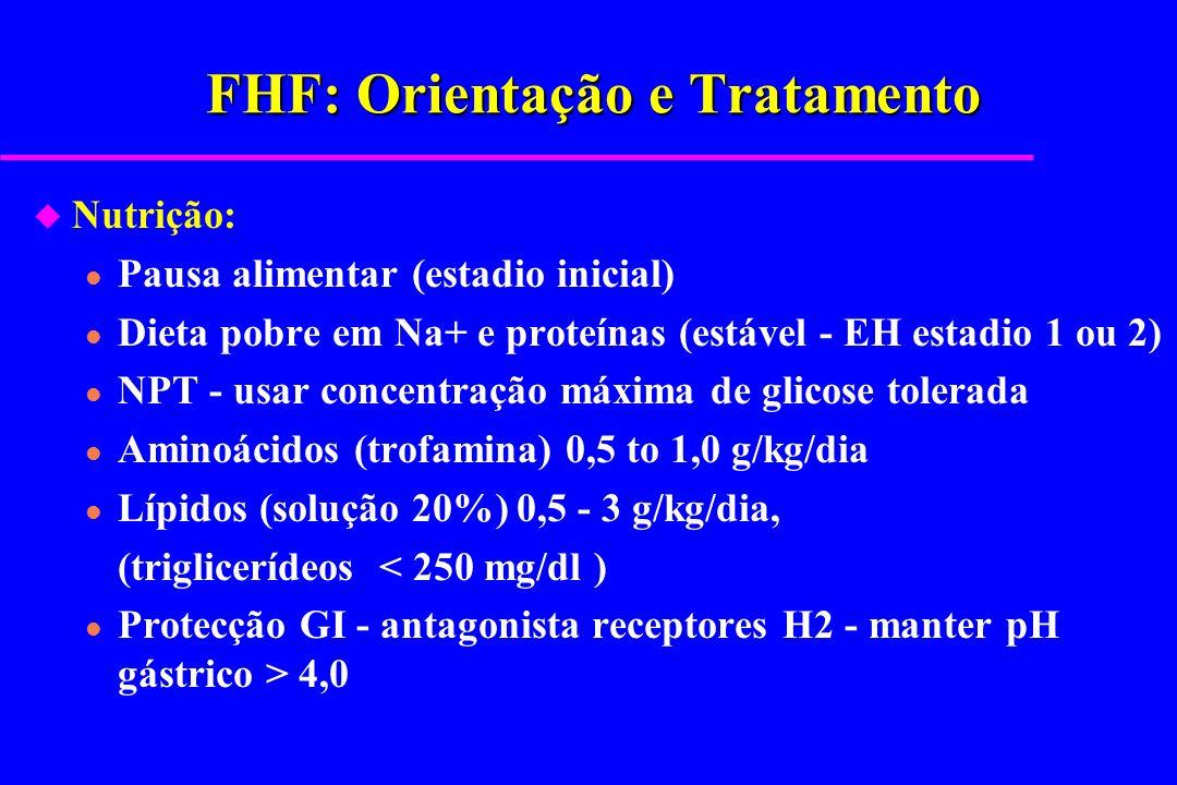 FHF: Orientação e Tratamento u Nutrição: l Pausa alimentar (estadio inicial) l Dieta pobre em Na+ e proteínas (estável - EH estadio 1 ou 2) l NPT - us