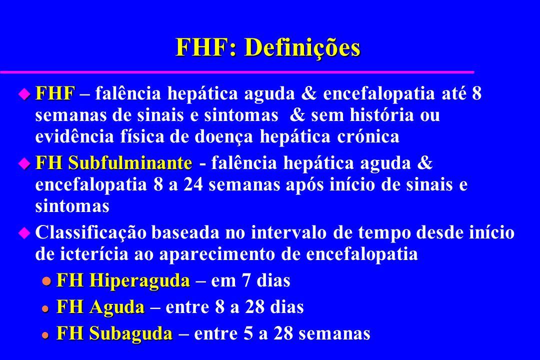 FHF: Complicações frequentes u Encefalopatia u Edema Cerebral u Aumento pressão intracraniana* u Hemorragia, CID, Coagulopatia* u Instabilidade cardíaca & circulatória u Falência Pulmonar u Falência Renal, FMO, SDMO* u Hipoglicémia (grave) u Alterações ácido-base u Sepsis* * Principais causas de morte