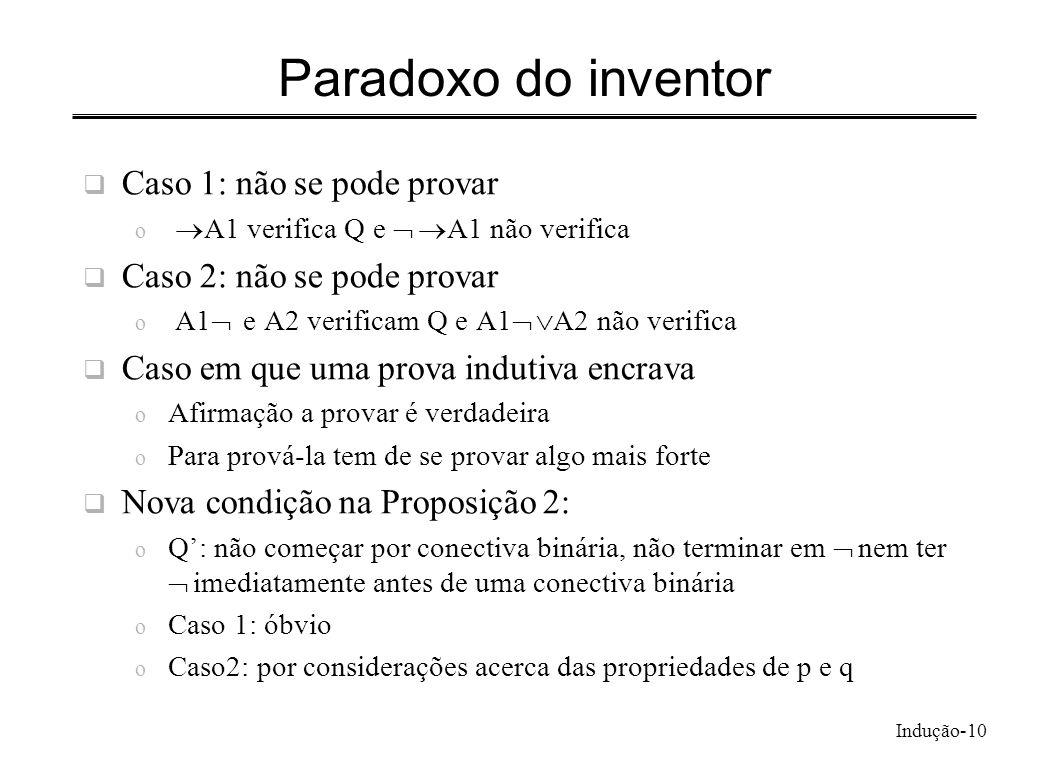 Indução-10 Paradoxo do inventor Caso 1: não se pode provar o A1 verifica Q e A1 não verifica Caso 2: não se pode provar o A1 e A2 verificam Q e A1 A2