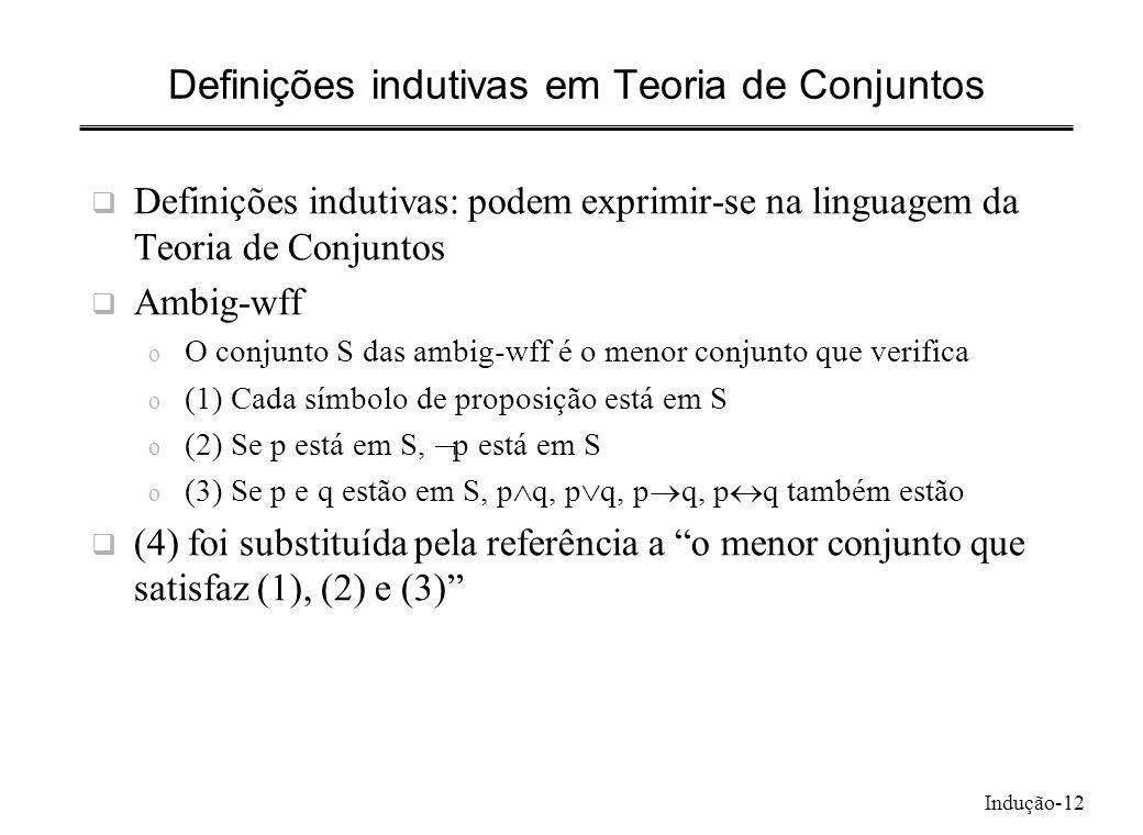 Indução-12 Definições indutivas em Teoria de Conjuntos Definições indutivas: podem exprimir-se na linguagem da Teoria de Conjuntos Ambig-wff o O conju