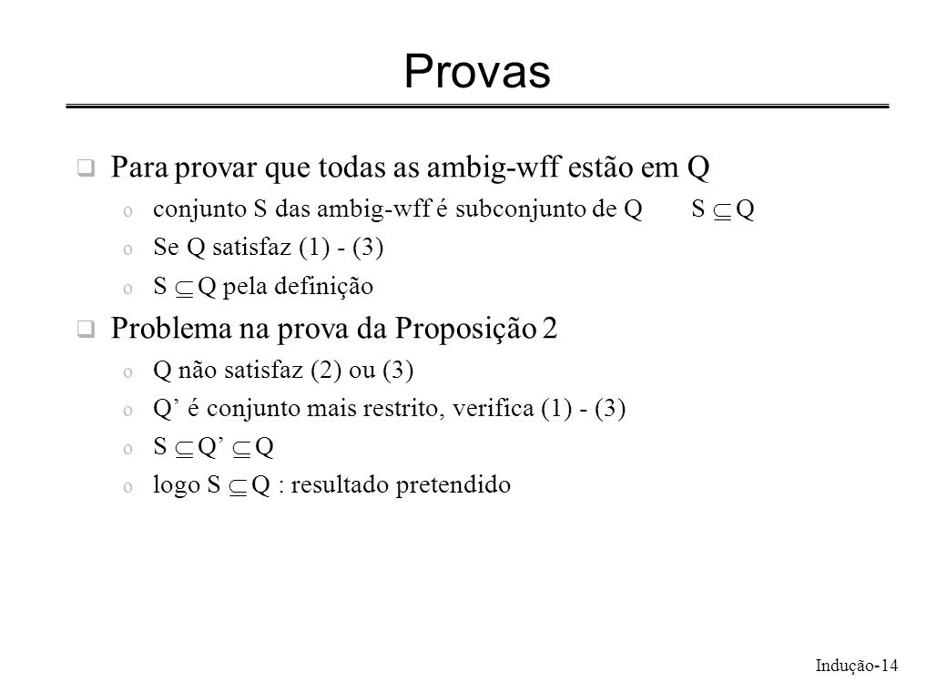 Indução-14 Provas Para provar que todas as ambig-wff estão em Q o conjunto S das ambig-wff é subconjunto de QS Q o Se Q satisfaz (1) - (3) o S Q pela