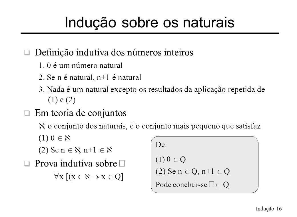 Indução-16 Indução sobre os naturais Definição indutiva dos números inteiros 1. 0 é um número natural 2. Se n é natural, n+1 é natural 3. Nada é um na