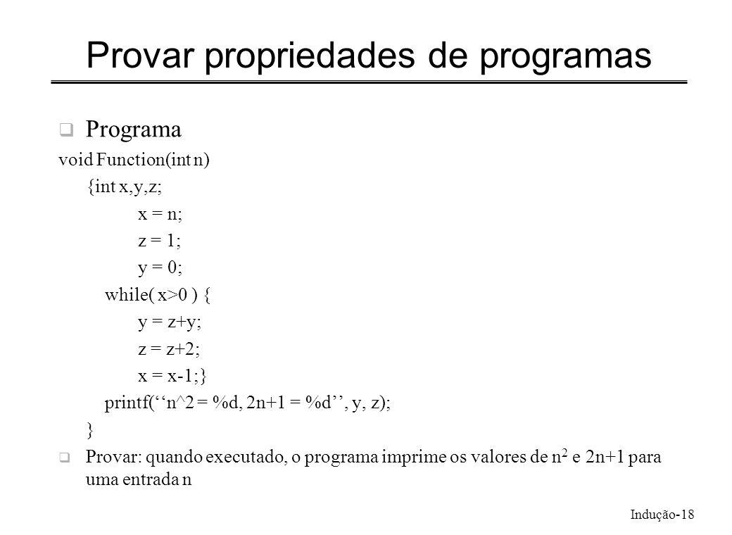 Indução-18 Provar propriedades de programas Programa void Function(int n) {int x,y,z; x = n; z = 1; y = 0; while( x>0 ) { y = z+y; z = z+2; x = x-1;}