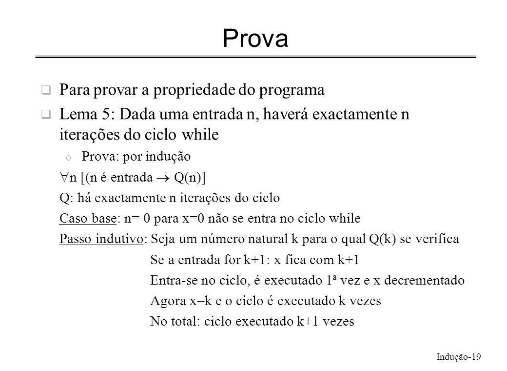 Indução-19 Prova Para provar a propriedade do programa Lema 5: Dada uma entrada n, haverá exactamente n iterações do ciclo while o Prova: por indução
